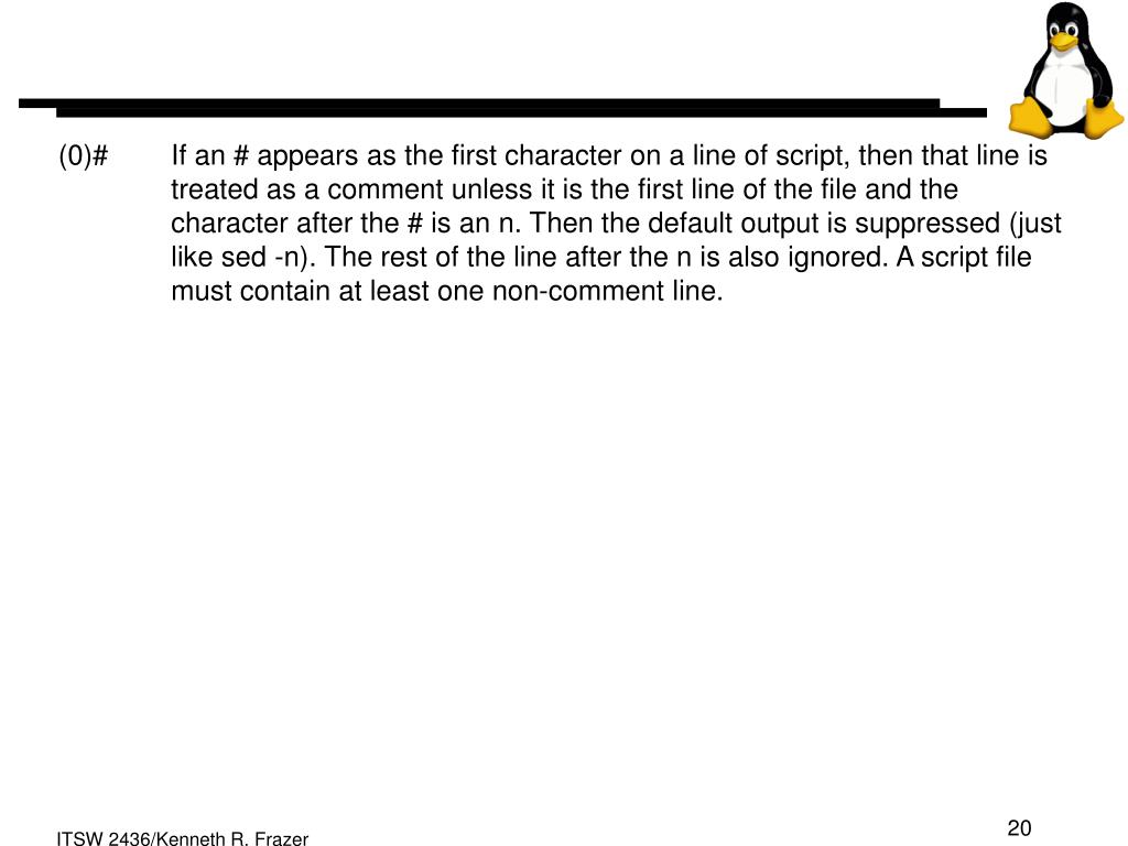 (0)# If an # appears as the first character on a line of script, then that line is treated as a comment unless it is the first line of the file and the character after the # is an n. Then the default output is suppressed (just like sed -n). The rest of the line after the n is also ignored. A script file must contain at least one non-comment line.
