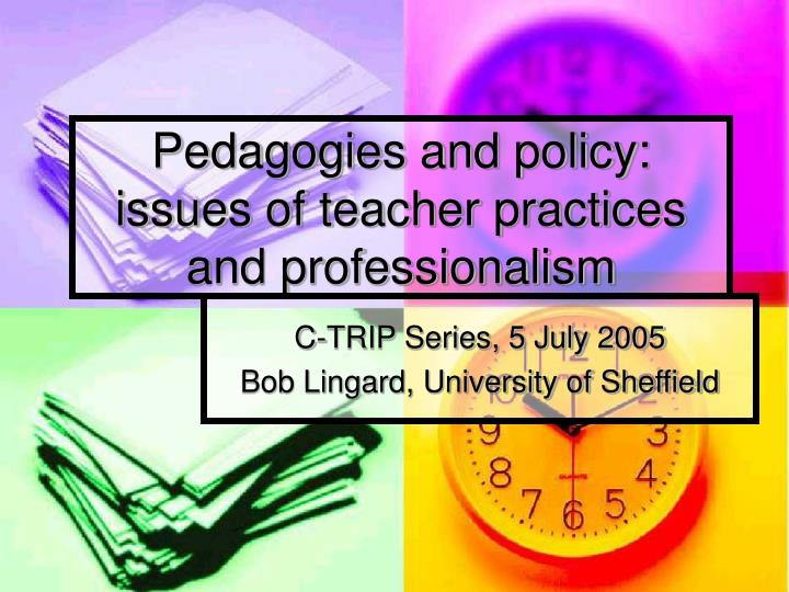 Pedagogies and policy issues of teacher practices and professionalism