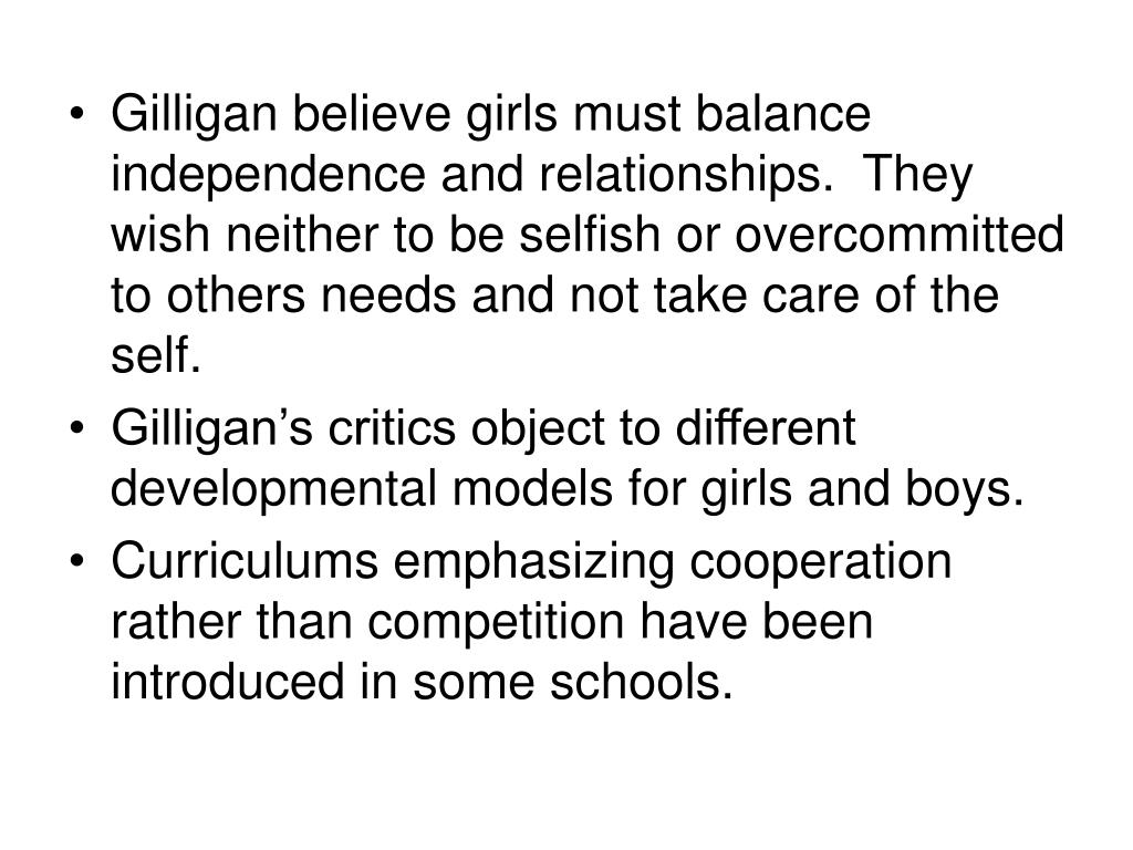 Gilligan believe girls must balance independence and relationships.  They wish neither to be selfish or overcommitted to others needs and not take care of the self.