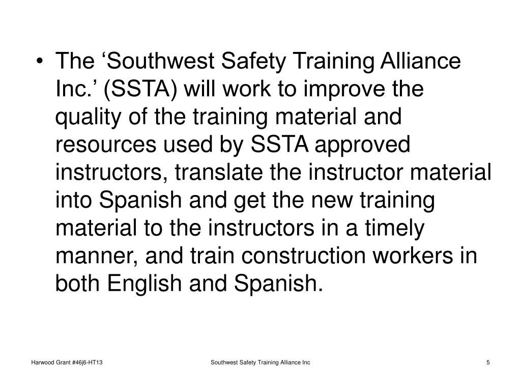 The 'Southwest Safety Training Alliance Inc.' (SSTA) will work to improve the quality of the training material and resources used by SSTA approved instructors, translate the instructor material into Spanish and get the new training material to the instructors in a timely manner, and train construction workers in both English and Spanish.