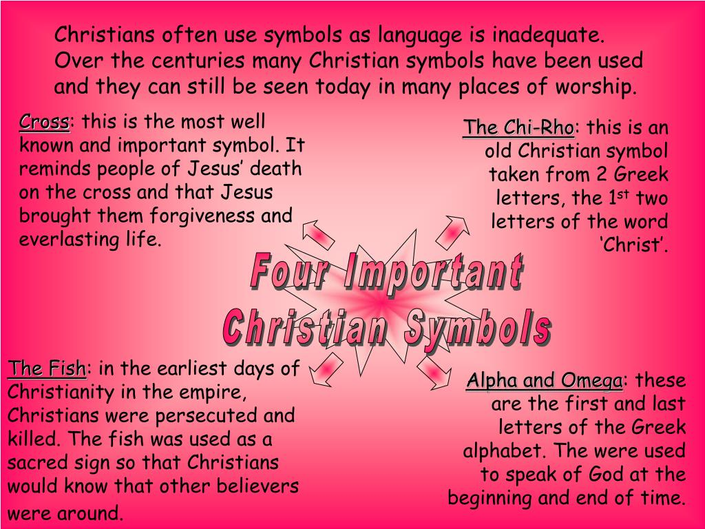 Christians often use symbols as language is inadequate. Over the centuries many Christian symbols have been used and they can still be seen today in many places of worship.
