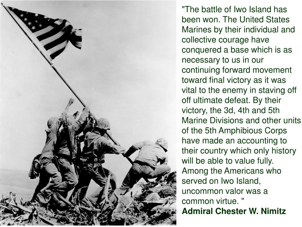 """The battle of Iwo Island has been won. The United States Marines by their individual and collective courage have conquered a base which is as necessary to us in our continuing forward movement toward final victory as it was vital to the enemy in staving off off ultimate defeat. By their victory, the 3d, 4th and 5th Marine Divisions and other units of the 5th Amphibious Corps have made an accounting to their country which only history will be able to value fully. Among the Americans who served on Iwo Island, uncommon valor was a common virtue. """
