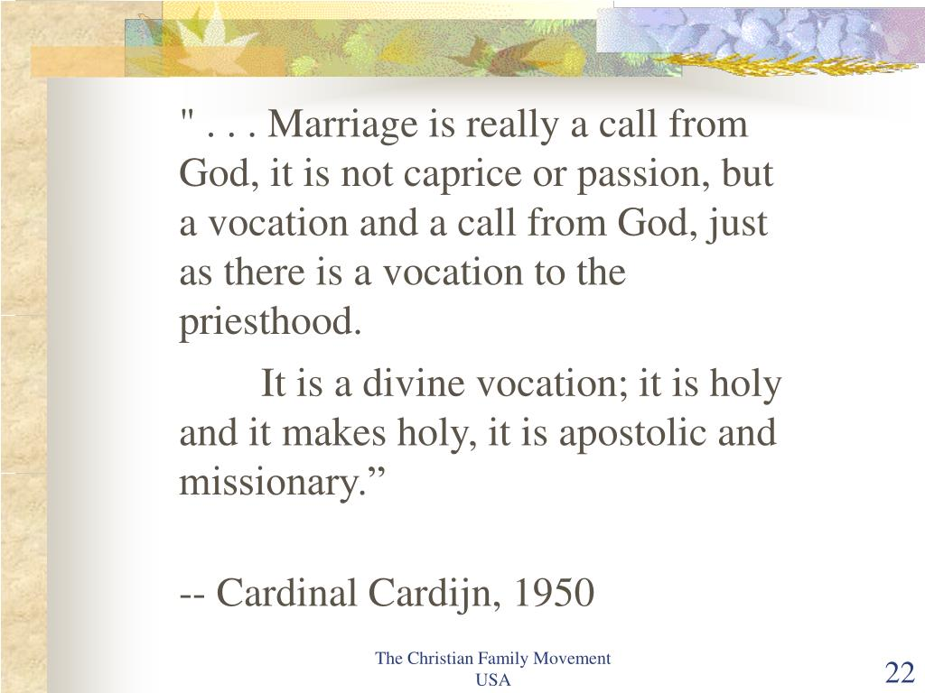 """ . . . Marriage is really a call from God, it is not caprice or passion, but a vocation and a call from God, just as there is a vocation to the priesthood."