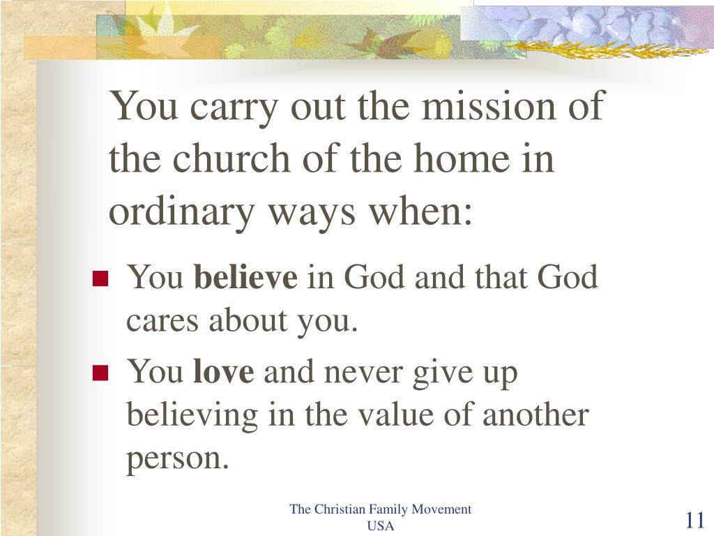 You carry out the mission of the church of the home in ordinary ways when: