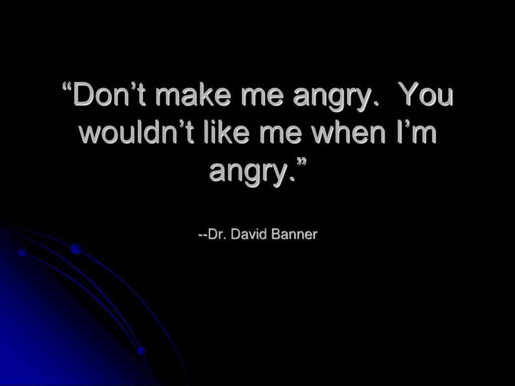 """Don't make me angry.  You wouldn't like me when I'm angry."""