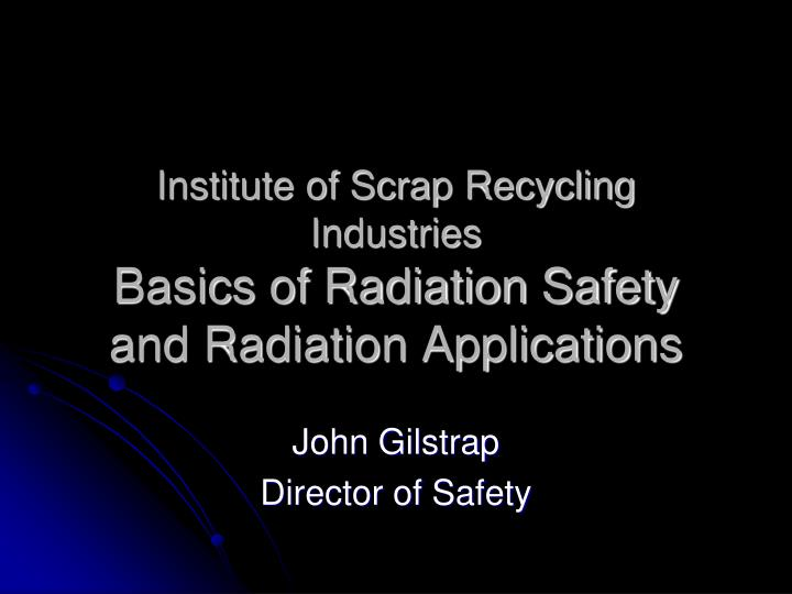 Institute of scrap recycling industries basics of radiation safety and radiation applications