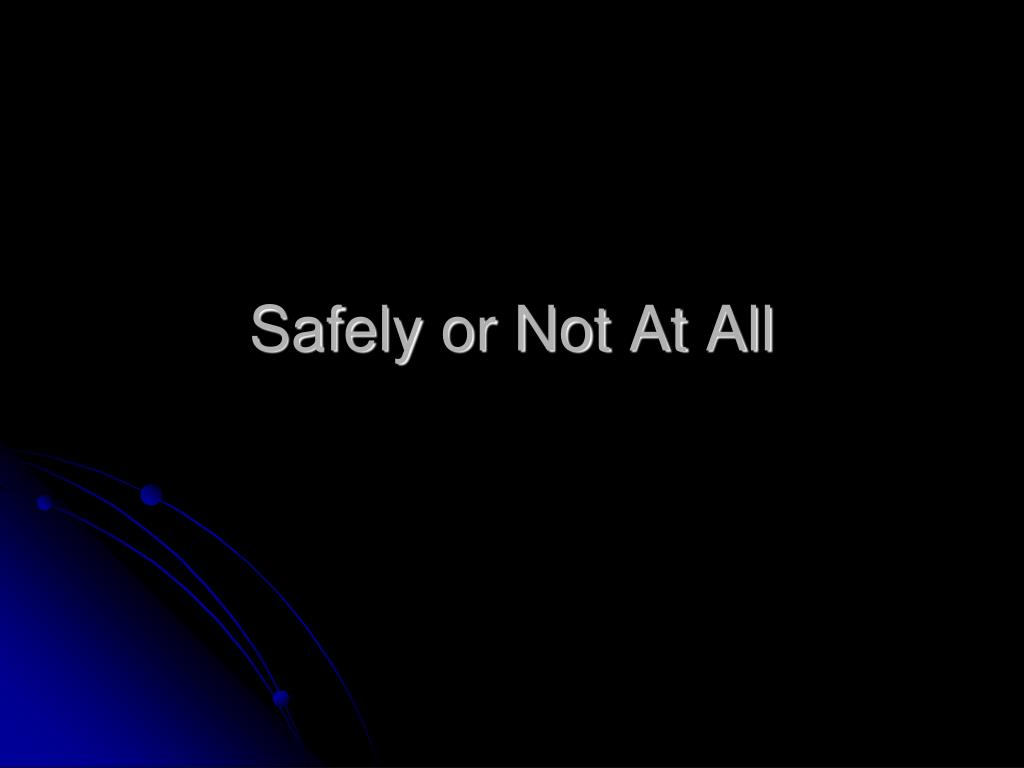 Safely or Not At All