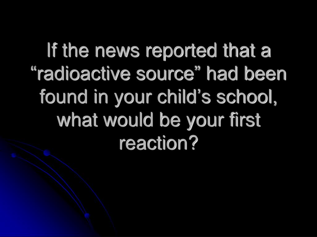 """If the news reported that a """"radioactive source"""" had been found in your child's school, what would be your first reaction?"""
