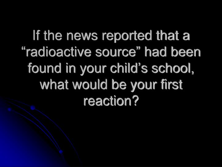 """If the news reported that a """"radioactive source"""" had been found in your child's school, what w..."""
