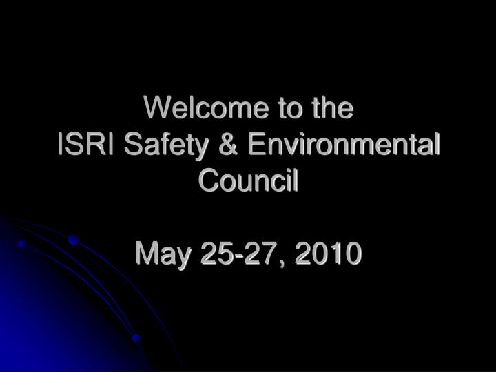 Welcome to the isri safety environmental council may 25 27 2010