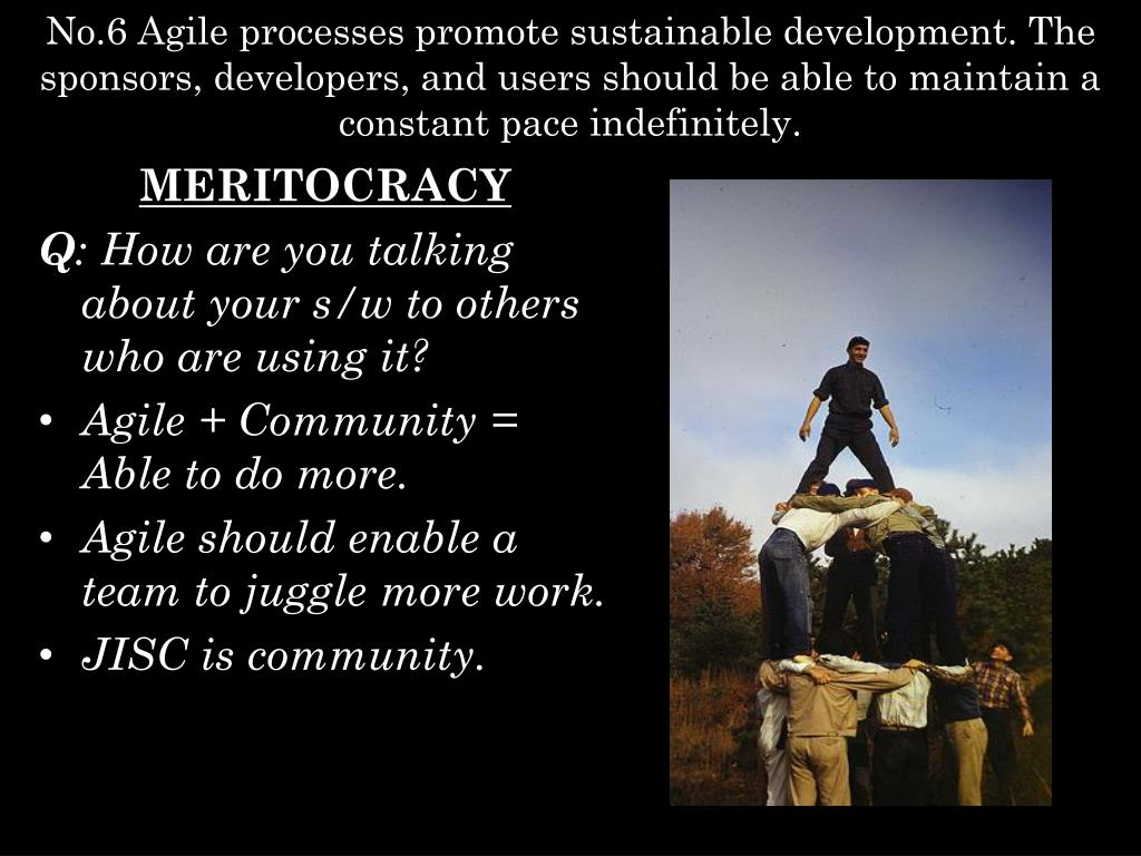 No.6 Agile processes promote sustainable development. The sponsors, developers, and users should be able to maintain a constant pace indefinitely.