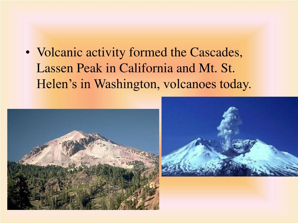 Volcanic activity formed the Cascades, Lassen Peak in California and Mt. St. Helen's in Washington, volcanoes today.