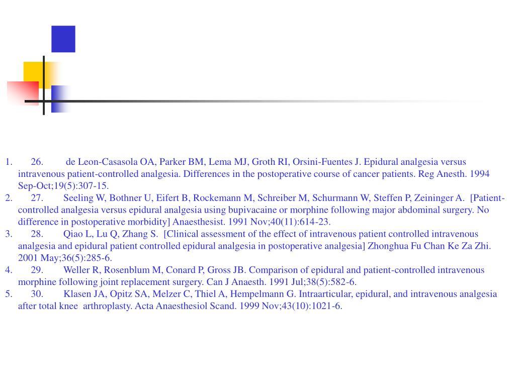 26. de Leon-Casasola OA, Parker BM, Lema MJ, Groth RI, Orsini-Fuentes J. Epidural analgesia versus intravenous patient-controlled analgesia. Differences in the postoperative course of cancer patients. Reg Anesth. 1994 Sep-Oct;19(5):307-15.