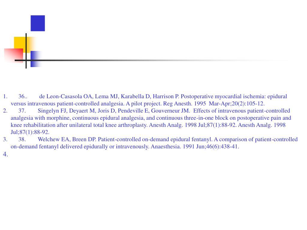 36.. de Leon-Casasola OA, Lema MJ, Karabella D, Harrison P. Postoperative myocardial ischemia: epidural versus intravenous patient-controlled analgesia. A pilot project. Reg Anesth. 1995  Mar-Apr;20(2):105-12.