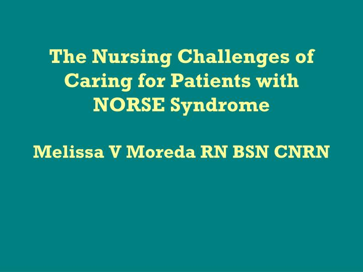 The nursing challenges of caring for patients with norse syndrome melissa v moreda rn bsn cnrn