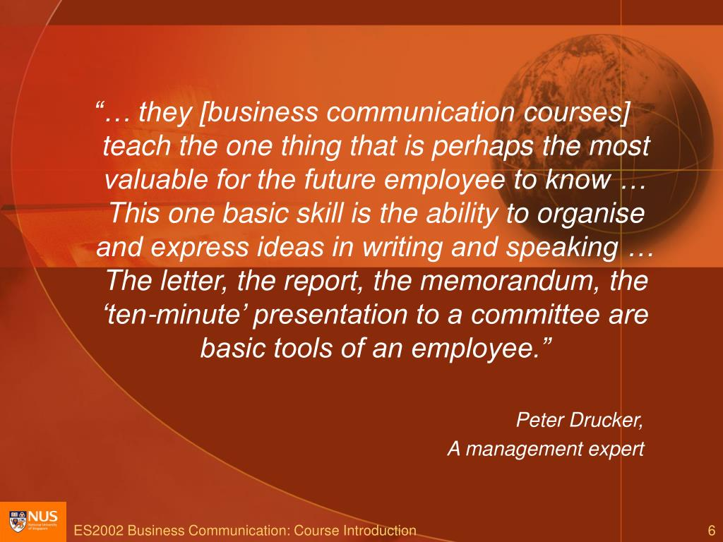 """""""… they [business communication courses] teach the one thing that is perhaps the most valuable for the future employee to know … This one basic skill is the ability to organise and express ideas in writing and speaking … The letter, the report, the memorandum, the 'ten-minute' presentation to a committee are basic tools of an employee."""""""
