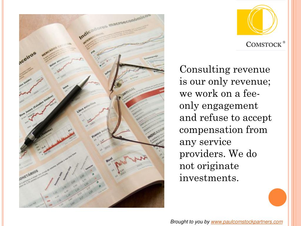 Consulting revenue is our only revenue; we work on a fee-only engagement and refuse to accept compensation from any service providers. We do not originate investments.