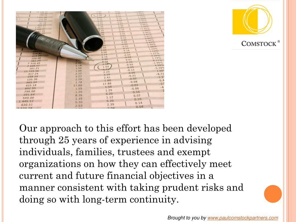 Our approach to this effort has been developed through 25 years of experience in advising individuals, families, trustees and exempt organizations on how they can effectively meet current and future financial objectives in a manner consistent with taking prudent risks and doing so with long-term continuity.