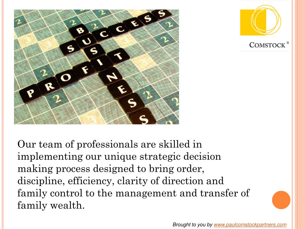 Our team of professionals are skilled in implementing our unique strategic decision making process designed to bring order, discipline, efficiency, clarity of direction and family control to the management and transfer of family wealth.