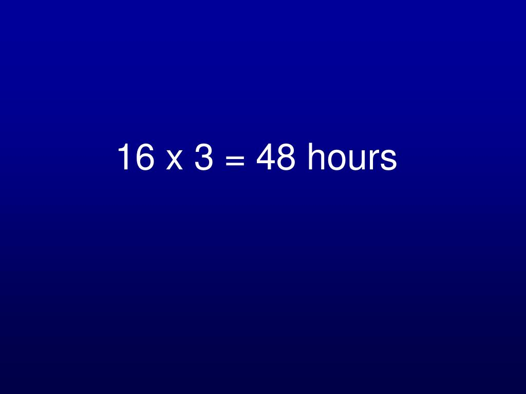 16 x 3 = 48 hours