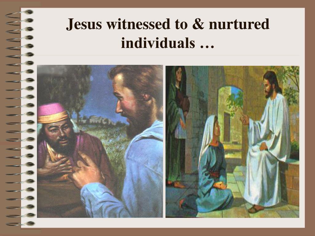 Jesus witnessed to & nurtured individuals …