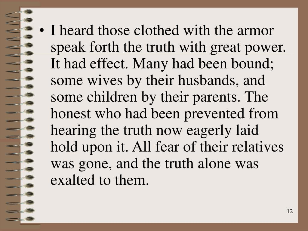 I heard those clothed with the armor speak forth the truth with great power. It had effect. Many had been bound; some wives by their husbands, and some children by their parents. The honest who had been prevented from hearing the truth now eagerly laid hold upon it. All fear of their relatives was gone, and the truth alone was exalted to them.