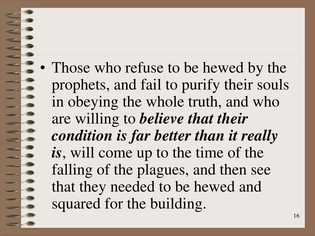Those who refuse to be hewed by the prophets, and fail to purify their souls in obeying the whole truth, and who are willing to
