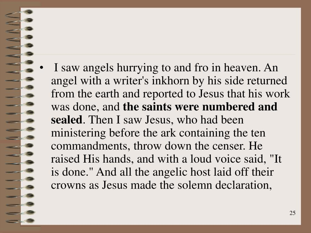 I saw angels hurrying to and fro in heaven. An angel with a writer's inkhorn by his side returned from the earth and reported to Jesus that his work was done, and