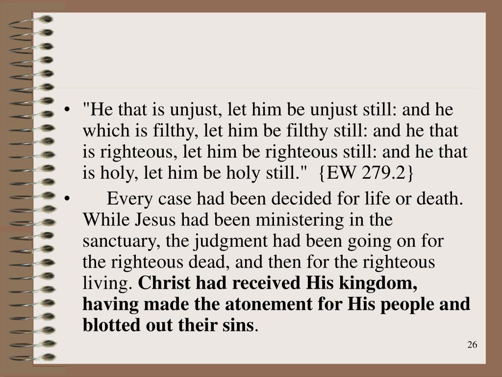 """""""He that is unjust, let him be unjust still: and he which is filthy, let him be filthy still: and he that is righteous, let him be righteous still: and he that is holy, let him be holy still.""""  {EW 279.2}"""