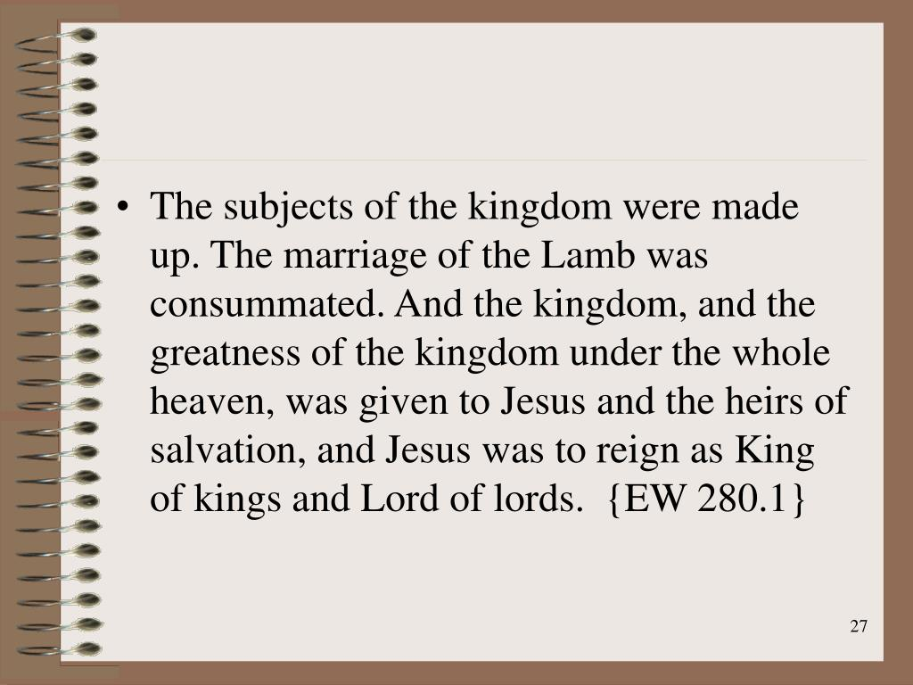 The subjects of the kingdom were made up. The marriage of the Lamb was consummated. And the kingdom, and the greatness of the kingdom under the whole heaven, was given to Jesus and the heirs of salvation, and Jesus was to reign as King of kings and Lord of lords.  {EW 280.1}
