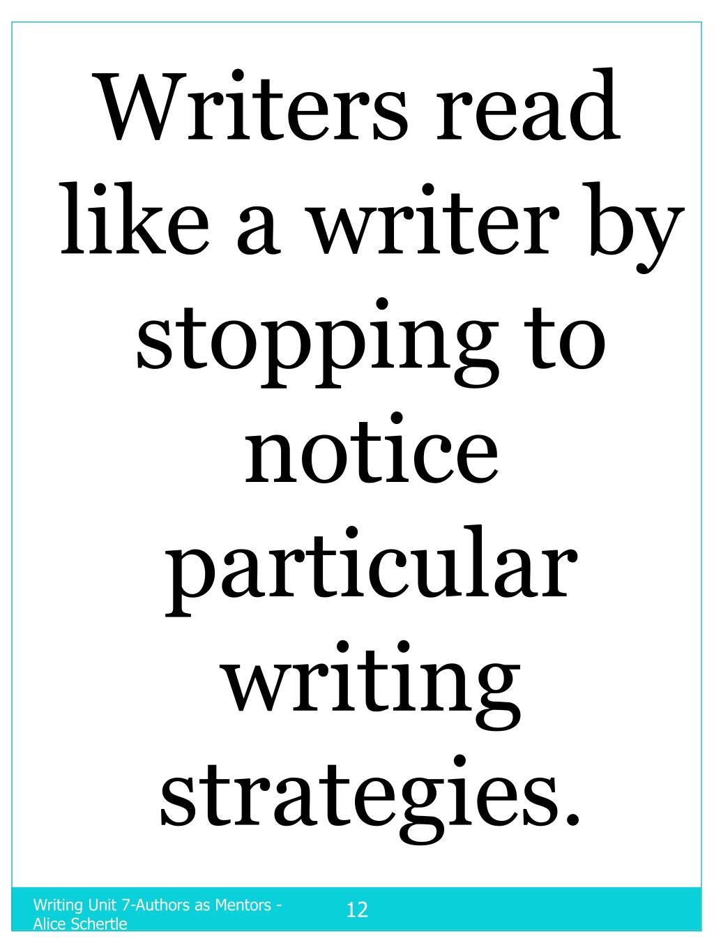 Writers read like a writer by stopping to notice     particular           writing strategies