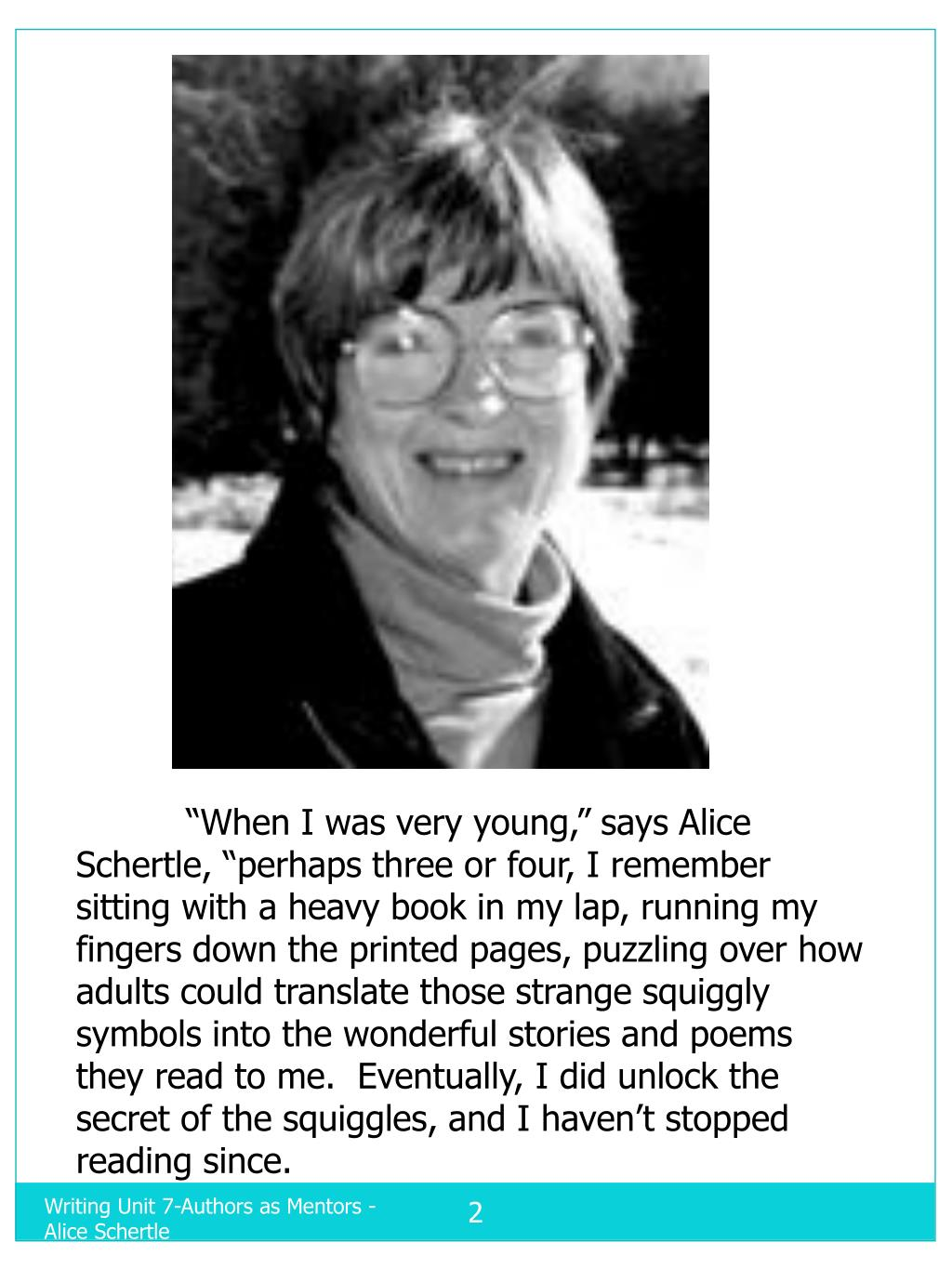 """""""When I was very young,"""" says Alice Schertle, """"perhaps three or four, I remember sitting with a heavy book in my lap, running my fingers down the printed pages, puzzling over how adults could translate those strange squiggly symbols into the wonderful stories and poems they read to me.  Eventually, I did unlock the secret of the squiggles, and I haven't stopped reading since."""
