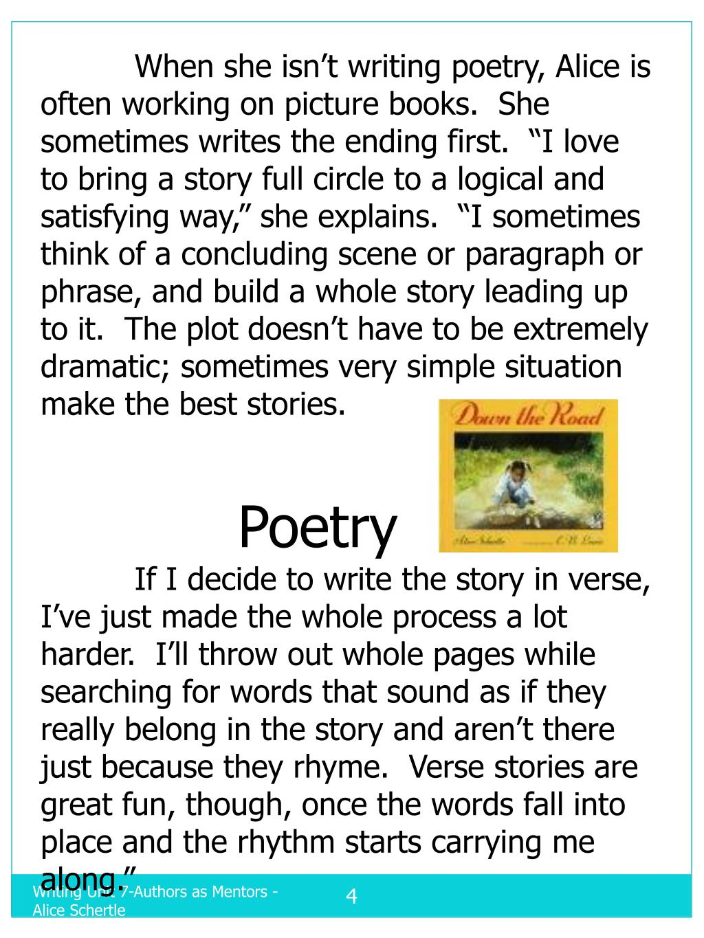 """When she isn't writing poetry, Alice is often working on picture books.  She sometimes writes the ending first.  """"I love to bring a story full circle to a logical and satisfying way,"""" she explains.  """"I sometimes think of a concluding scene or paragraph or phrase, and build a whole story leading up to it.  The plot doesn't have to be extremely dramatic; sometimes very simple situation make the best stories."""