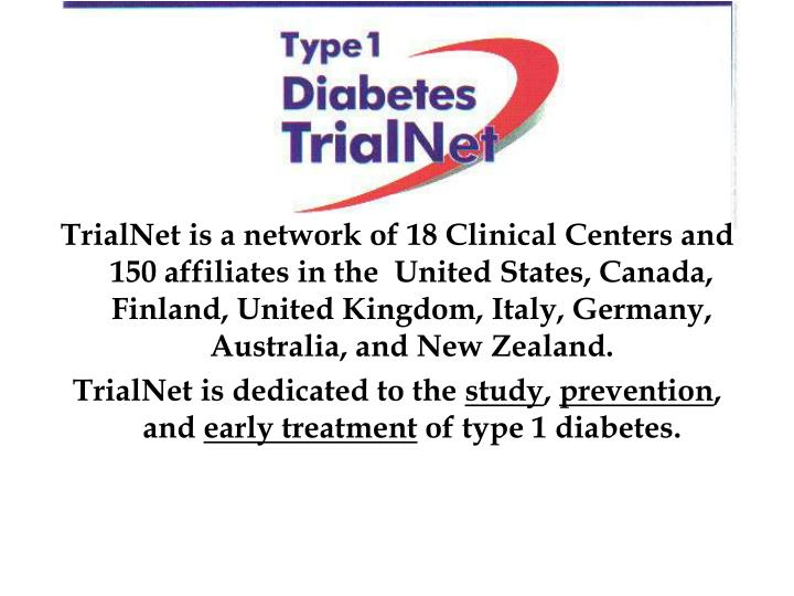 TrialNet is a network of 18 Clinical Centers and 150 affiliates in the  United States, Canada, Finla...