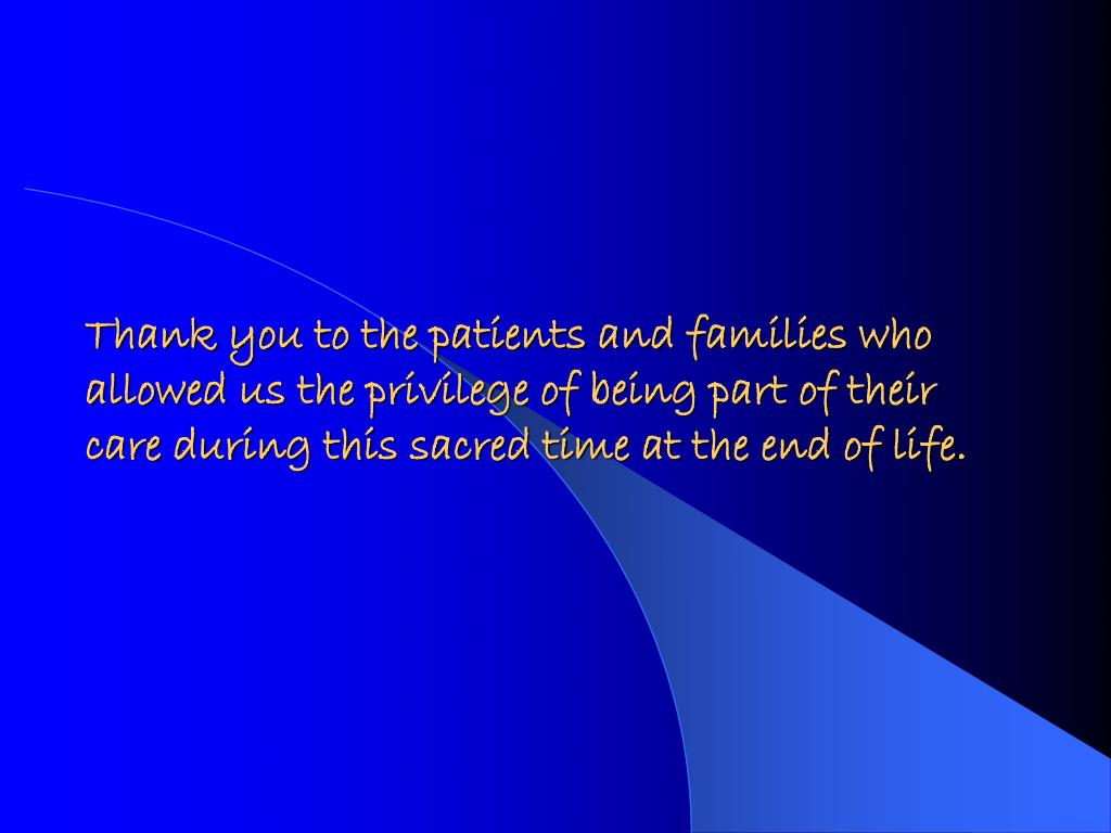Thank you to the patients and families who allowed us the privilege of being part of their care during this sacred time at the end of life.