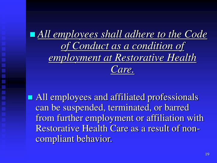 All employees shall adhere to the Code of Conduct as a condition of employment at Restorative Health Care.