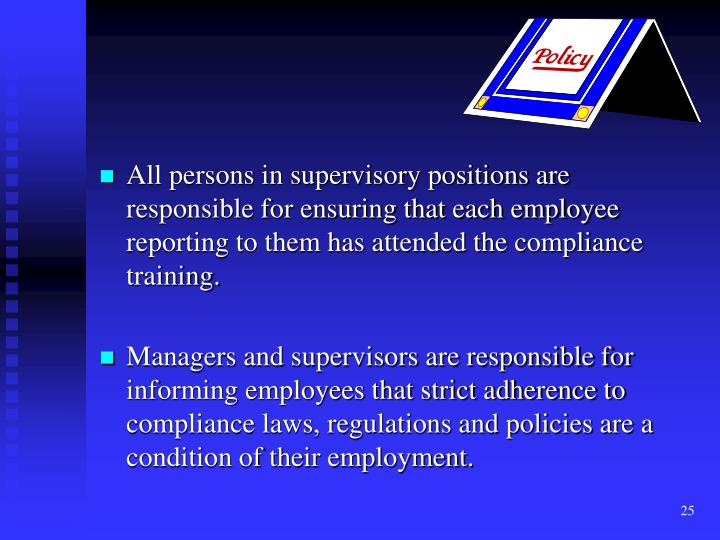 All persons in supervisory positions are responsible for ensuring that each employee reporting to them has attended the compliance training.