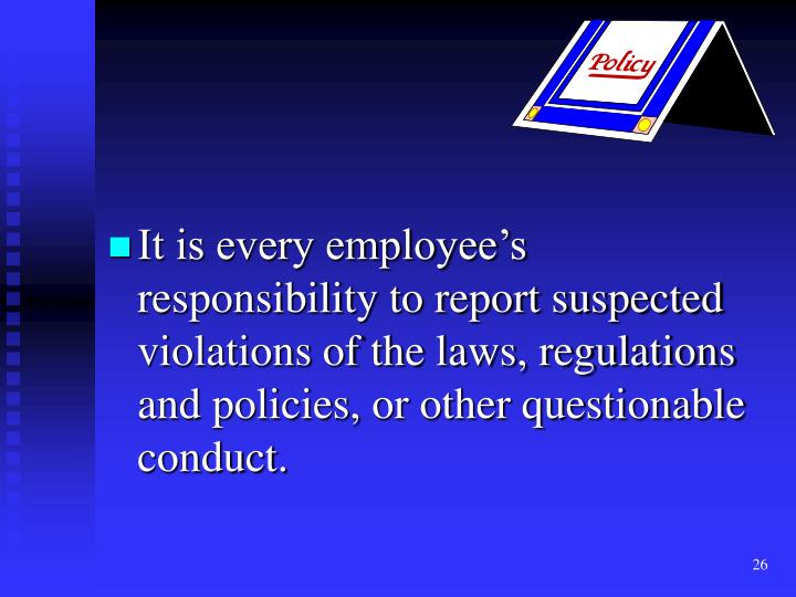 It is every employee's responsibility to report suspected violations of the laws, regulations and policies, or other questionable conduct.