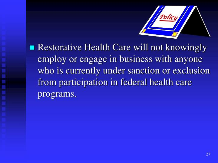 Restorative Health Care will not knowingly employ or engage in business with anyone who is currently under sanction or exclusion from participation in federal health care programs.
