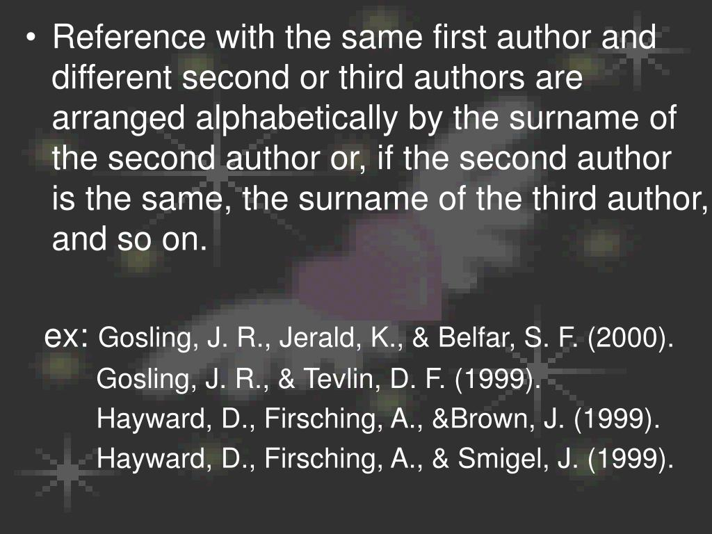 Reference with the same first author and different second or third authors are arranged alphabetically by the surname of the second author or, if the second author is the same, the surname of the third author, and so on.