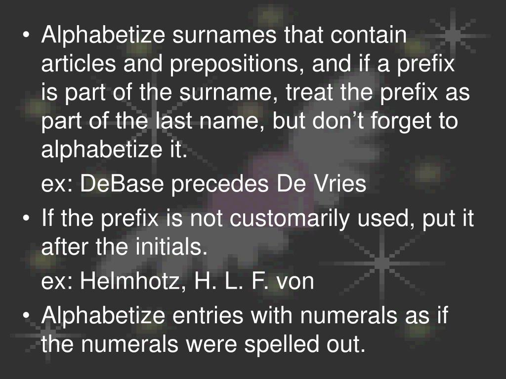 Alphabetize surnames that contain articles and prepositions, and if a prefix is part of the surname, treat the prefix as part of the last name, but don't forget to alphabetize it.