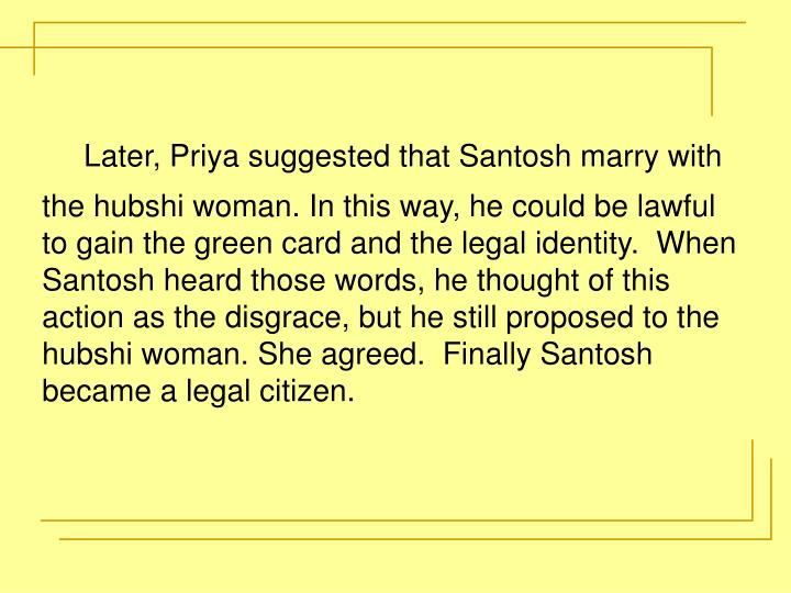 Later, Priya suggested that Santosh marry with the hubshi woman. In this way, he could be lawful to gain the green card and the legal identity.  When Santosh heard those words, he thought of this action as the disgrace, but he still proposed to the hubshi woman. She agreed.  Finally Santosh became a legal citizen.