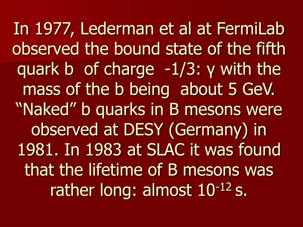 In 1977, Lederman et al at FermiLab observed the bound state of the fifth quark b  of charge  -1/3: