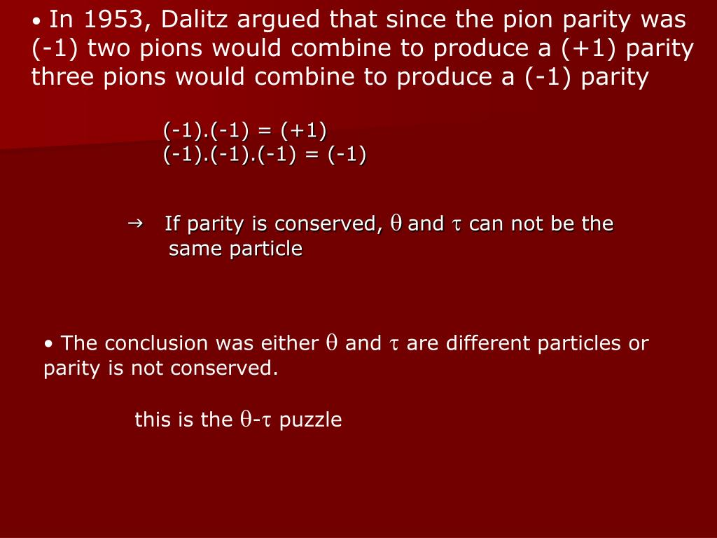 In 1953, Dalitz argued that since the pion parity was (-1) two pions would combine to produce a (+1) parity