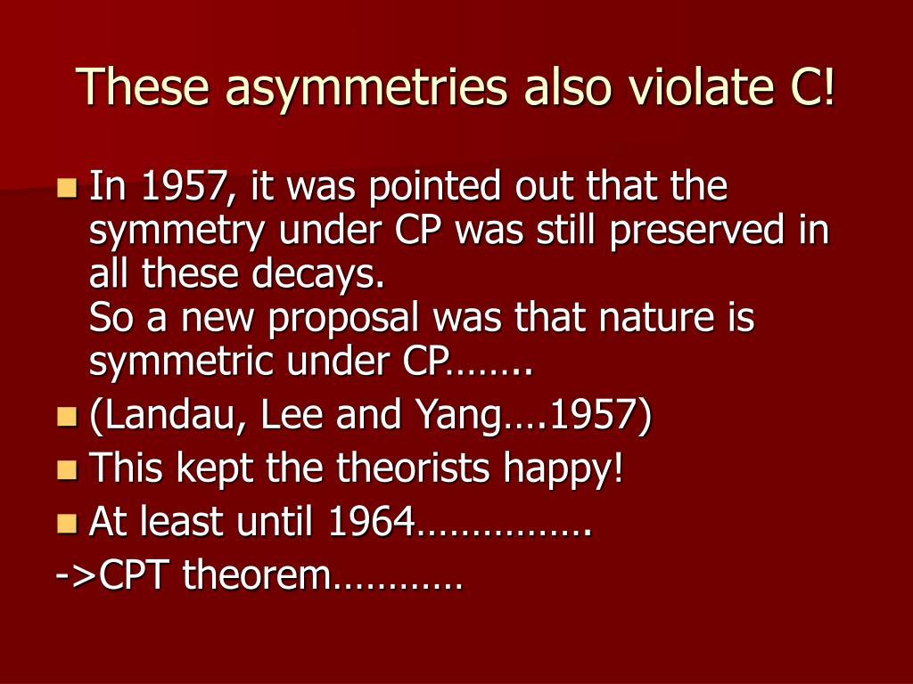 These asymmetries also violate C!