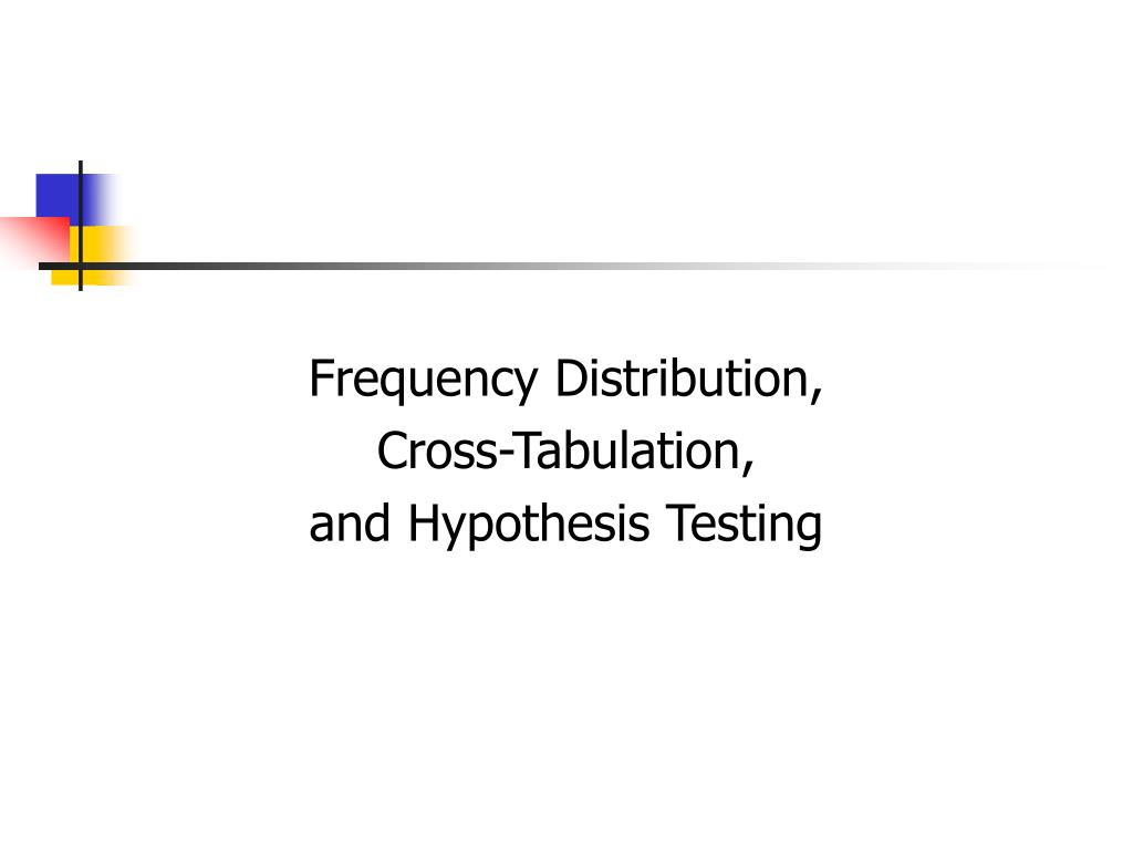 frequency distribution cross tabulation and hypothesis testing l.