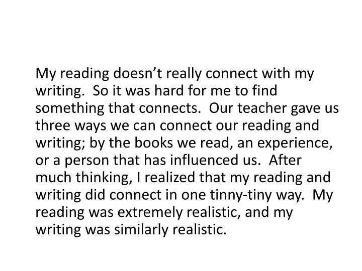 My reading doesn't really connect with my writing.  So it was hard for me to find something that connects.  Our teacher gave us three ways we can connect our reading and writing; by the books we read, an experience, or a person that has influenced us.  After much thinking, I realized that my reading and writing did connect in one tinny-tiny way.  My reading was extremely realistic, and my writing was similarly realistic.