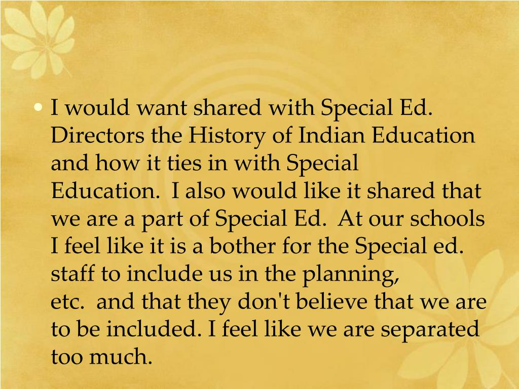 I would want shared with Special Ed. Directors the History of Indian Education and how it ties in with Special Education.