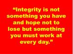 integrity is not something you have and hope not to lose but something you must work at every day