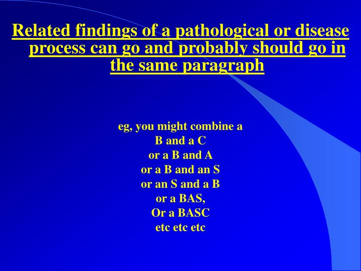 Related findings of a pathological or disease process can go and probably should go in the same paragraph